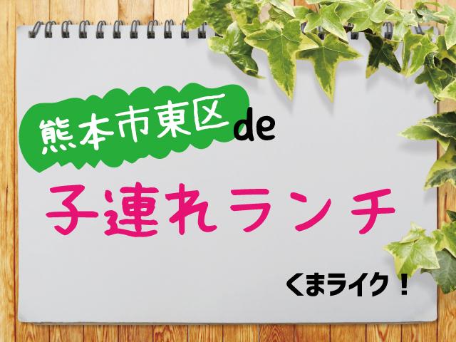 【熊本 東区】子連れランチ!ママがオススメする、10店舗情報